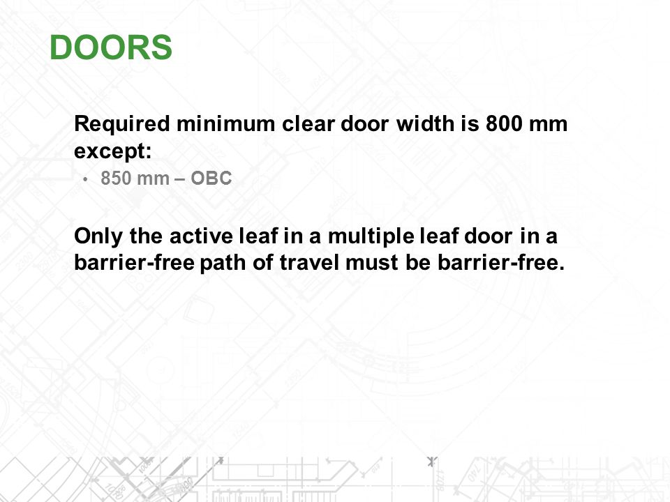 Required minimum clear door width is 800 mm except: 850 mm – OBC Only the active leaf in a multiple leaf door in a barrier-free path of travel must be