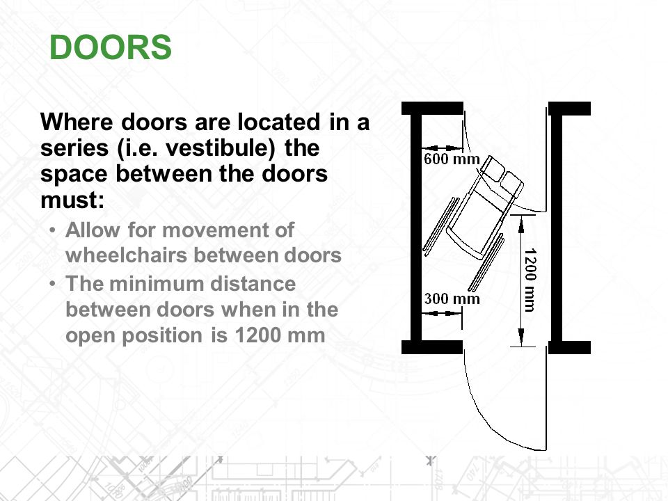 Where doors are located in a series (i.e. vestibule) the space between the doors must: Allow for movement of wheelchairs between doors The minimum dis