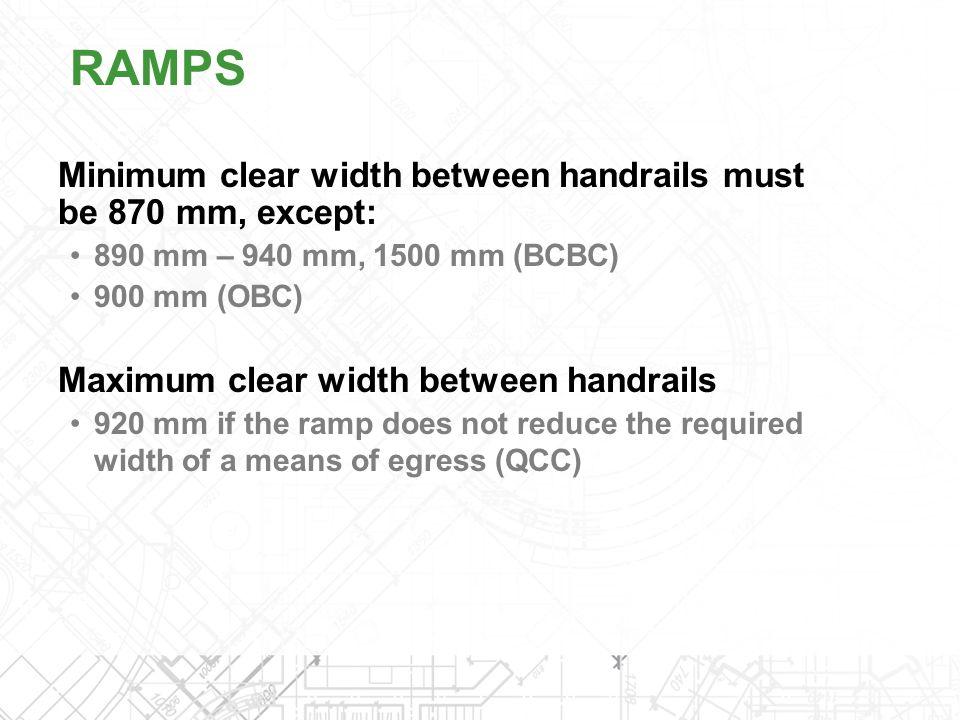 Minimum clear width between handrails must be 870 mm, except: 890 mm – 940 mm, 1500 mm (BCBC) 900 mm (OBC) Maximum clear width between handrails 920 m