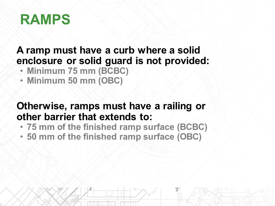 A ramp must have a curb where a solid enclosure or solid guard is not provided: Minimum 75 mm (BCBC) Minimum 50 mm (OBC) Otherwise, ramps must have a