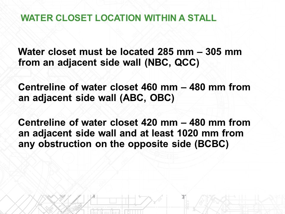 Water closet must be located 285 mm – 305 mm from an adjacent side wall (NBC, QCC) Centreline of water closet 460 mm – 480 mm from an adjacent side wa
