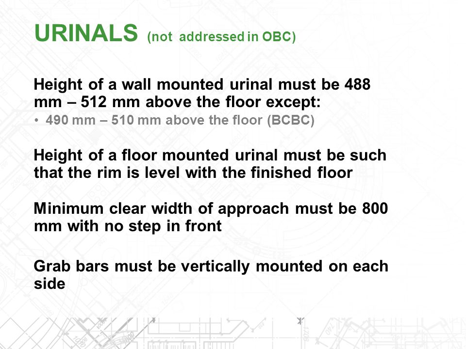 Height of a wall mounted urinal must be 488 mm – 512 mm above the floor except: 490 mm – 510 mm above the floor (BCBC) Height of a floor mounted urina