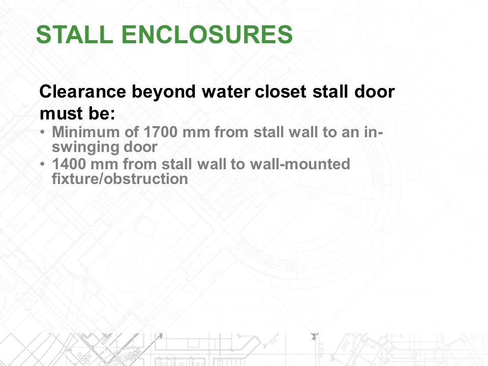 Clearance beyond water closet stall door must be: Minimum of 1700 mm from stall wall to an in- swinging door 1400 mm from stall wall to wall-mounted f