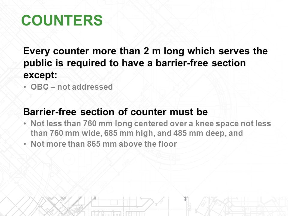 Every counter more than 2 m long which serves the public is required to have a barrier-free section except: OBC – not addressed Barrier-free section o