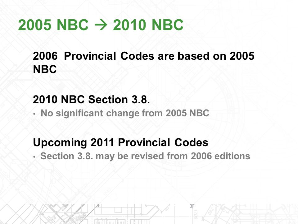 2006 Provincial Codes are based on 2005 NBC 2010 NBC Section 3.8. No significant change from 2005 NBC Upcoming 2011 Provincial Codes Section 3.8. may