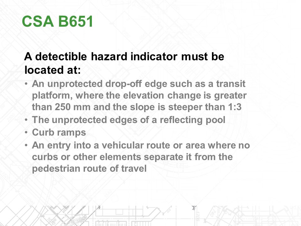 A detectible hazard indicator must be located at: An unprotected drop-off edge such as a transit platform, where the elevation change is greater than