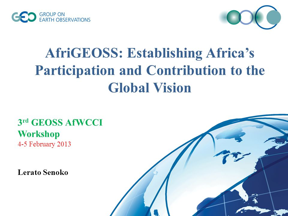 AfriGEOSS: Establishing Africa's Participation and Contribution to the Global Vision 3 rd GEOSS AfWCCI Workshop 4-5 February 2013 Lerato Senoko