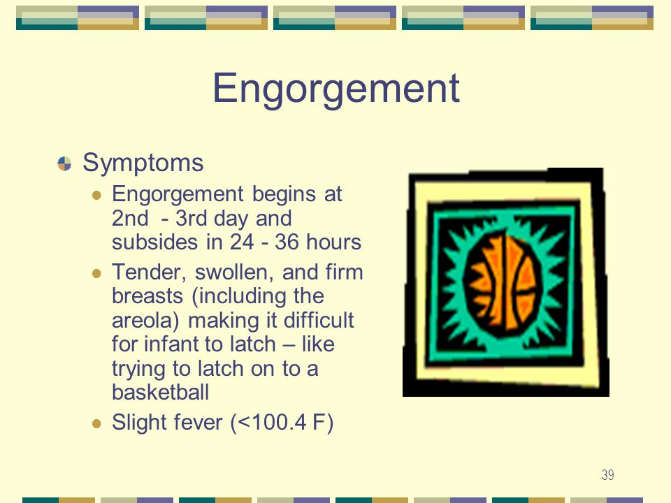 39 Engorgement Symptoms Engorgement begins at 2nd - 3rd day and subsides in 24 - 36 hours Tender, swollen, and firm breasts (including the areola) mak