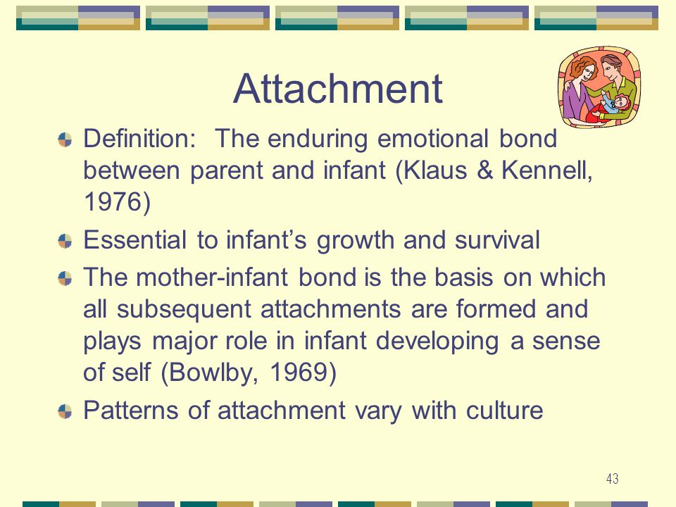 43 Attachment Definition: The enduring emotional bond between parent and infant (Klaus & Kennell, 1976) Essential to infant's growth and survival The
