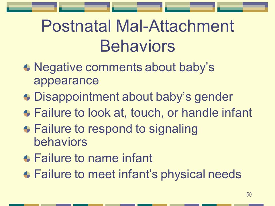 50 Postnatal Mal-Attachment Behaviors Negative comments about baby's appearance Disappointment about baby's gender Failure to look at, touch, or handl