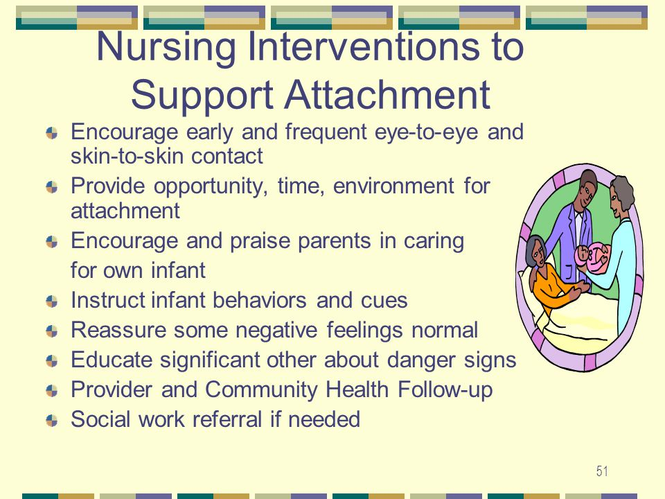 51 Nursing Interventions to Support Attachment Encourage early and frequent eye-to-eye and skin-to-skin contact Provide opportunity, time, environment