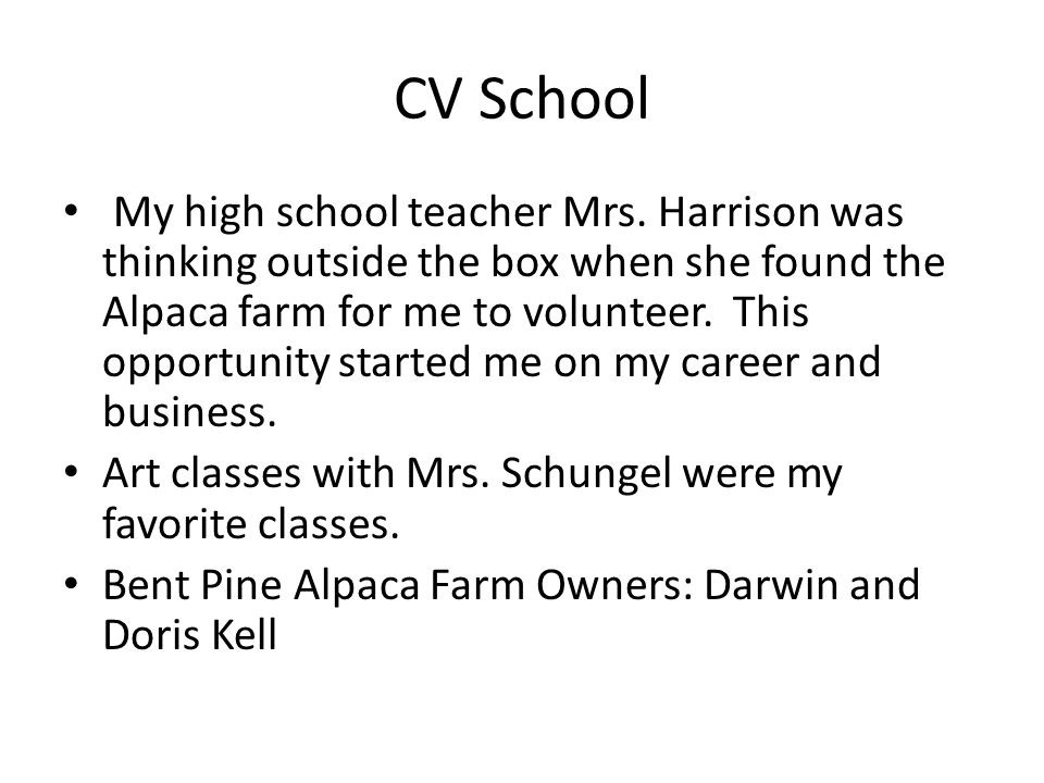 CV School My high school teacher Mrs. Harrison was thinking outside the box when she found the Alpaca farm for me to volunteer. This opportunity start