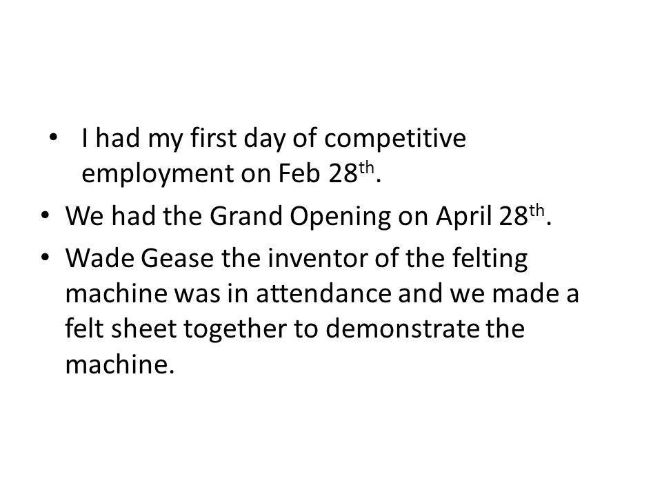 I had my first day of competitive employment on Feb 28 th. We had the Grand Opening on April 28 th. Wade Gease the inventor of the felting machine was