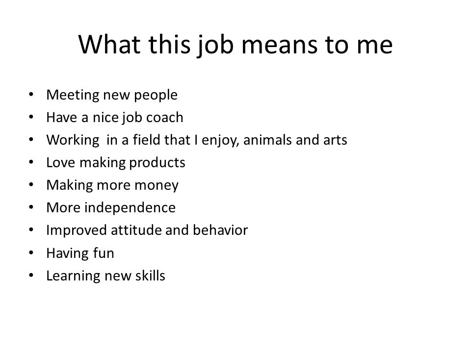 What this job means to me Meeting new people Have a nice job coach Working in a field that I enjoy, animals and arts Love making products Making more