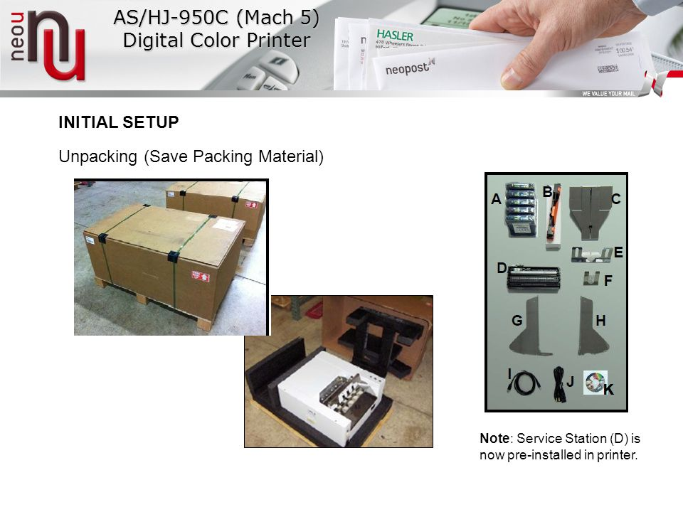 INITIAL SETUP Unpacking (Save Packing Material) AS/HJ-950C (Mach 5) Digital Color Printer Note: Service Station (D) is now pre-installed in printer.