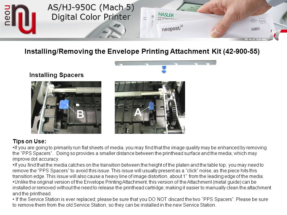 AS/HJ-950C (Mach 5) Digital Color Printer Installing/Removing the Envelope Printing Attachment Kit (42-900-55) Installing Spacers Tips on Use: If you are going to primarily run flat sheets of media, you may find that the image quality may be enhanced by removing the PPS Spacers .