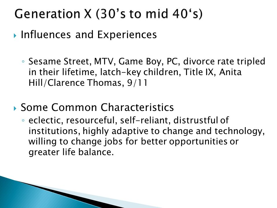  Influences and Experiences ◦ Sesame Street, MTV, Game Boy, PC, divorce rate tripled in their lifetime, latch-key children, Title IX, Anita Hill/Clarence Thomas, 9/11  Some Common Characteristics ◦ eclectic, resourceful, self-reliant, distrustful of institutions, highly adaptive to change and technology, willing to change jobs for better opportunities or greater life balance.
