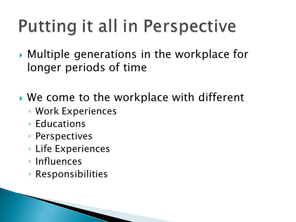  Multiple generations in the workplace for longer periods of time  We come to the workplace with different ◦ Work Experiences ◦ Educations ◦ Perspec