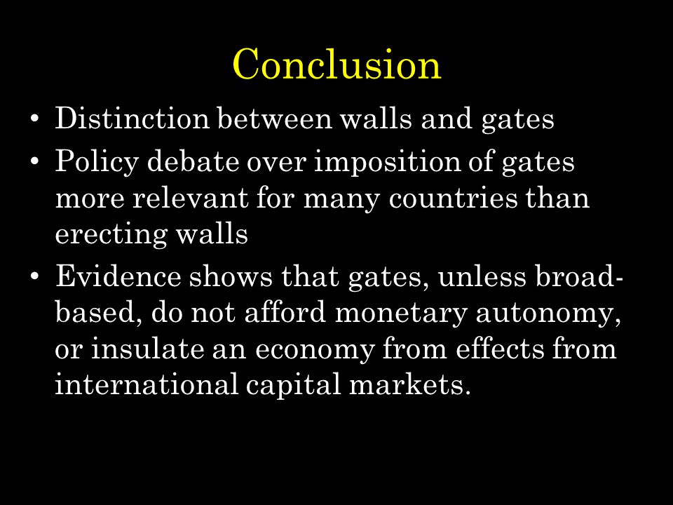 Conclusion Distinction between walls and gates Policy debate over imposition of gates more relevant for many countries than erecting walls Evidence shows that gates, unless broad- based, do not afford monetary autonomy, or insulate an economy from effects from international capital markets.