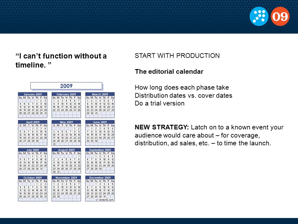 START WITH PRODUCTION The editorial calendar How long does each phase take Distribution dates vs. cover dates Do a trial version NEW STRATEGY: Latch o