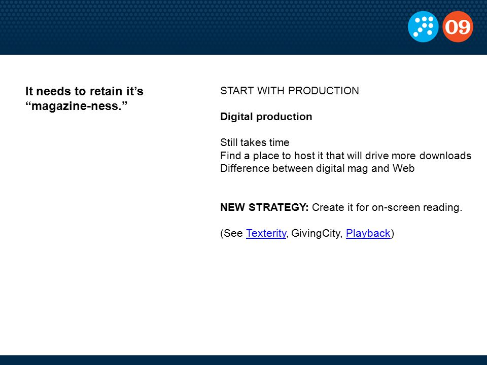 START WITH PRODUCTION Digital production Still takes time Find a place to host it that will drive more downloads Difference between digital mag and Web NEW STRATEGY: Create it for on-screen reading.