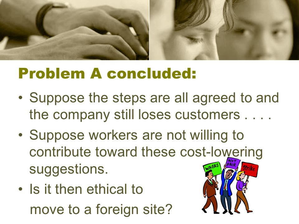 Problem A concluded: Suppose the steps are all agreed to and the company still loses customers.... Suppose workers are not willing to contribute towar