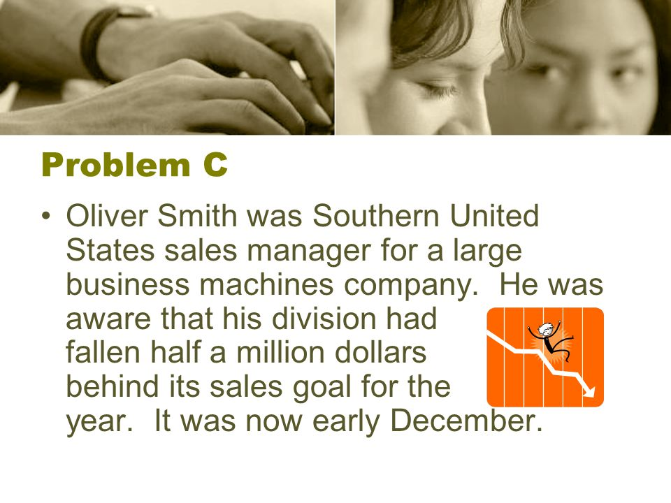 Problem C Oliver Smith was Southern United States sales manager for a large business machines company. He was aware that his division had fallen half