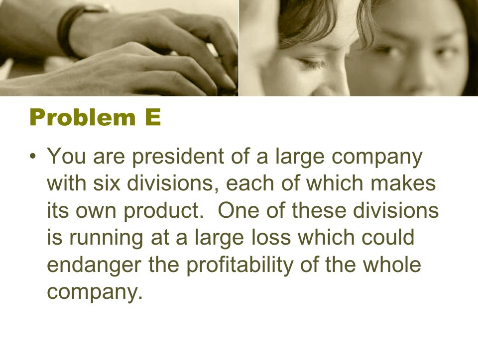 Problem E You are president of a large company with six divisions, each of which makes its own product. One of these divisions is running at a large l