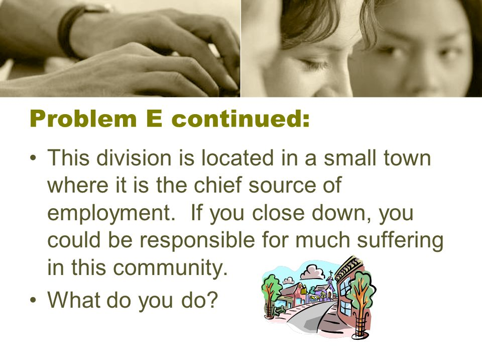 Problem E continued: This division is located in a small town where it is the chief source of employment. If you close down, you could be responsible