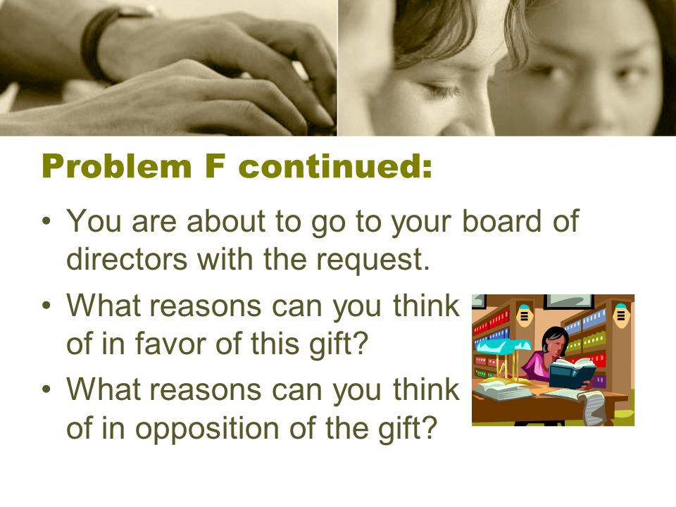 Problem F continued: You are about to go to your board of directors with the request. What reasons can you think of in favor of this gift? What reason