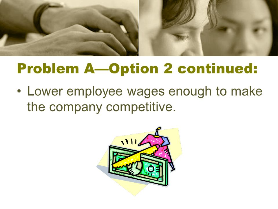 Problem A—Option 2 continued: Lower employee wages enough to make the company competitive.