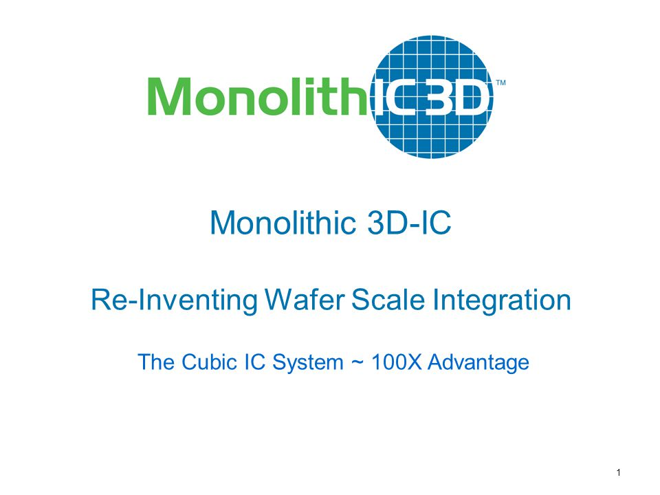MonolithIC 3D  Inc. Patents Pending 1 Monolithic 3D-IC Re-Inventing Wafer Scale Integration The Cubic IC System ~ 100X Advantage