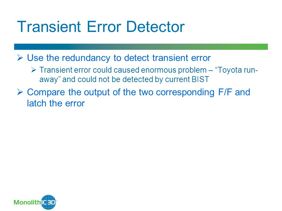 Transient Error Detector  Use the redundancy to detect transient error  Transient error could caused enormous problem – Toyota run- away and could not be detected by current BIST  Compare the output of the two corresponding F/F and latch the error