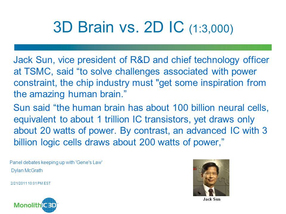 "3D Brain vs. 2D IC (1:3,000) Jack Sun, vice president of R&D and chief technology officer at TSMC, said ""to solve challenges associated with power con"