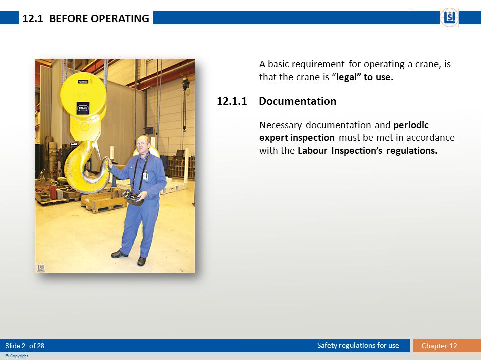 Slide 3 of 28 © Copyright Chapter 12 Safety regulations for use 12.1 BEFORE OPERATING 12.1.2 Maintenance journal It is assumed that the employer has established a system for continuous inspection and maintenance of crane and equipment, and that this can be documented with a maintenance journal.