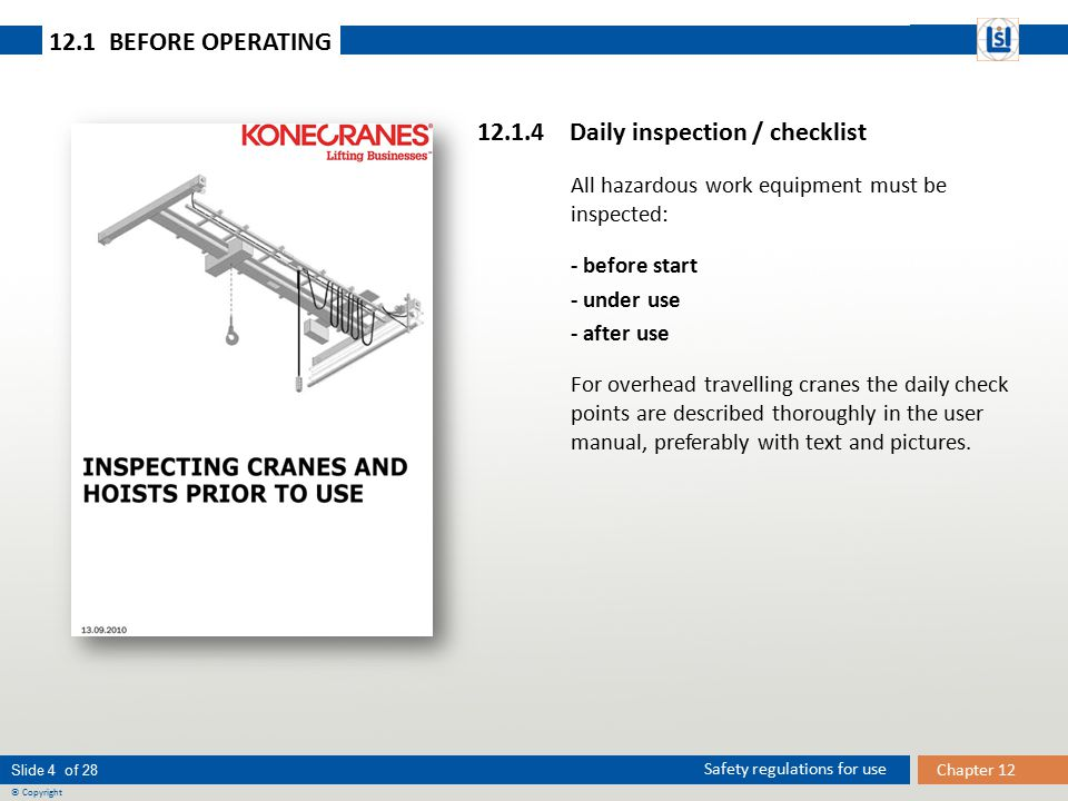 Slide 5 of 28 © Copyright Chapter 12 Safety regulations for use 12.1 BEFORE OPERATING Before a lifting operation the following has to be carried out by the crane operator: 12 CHECKPOINTS BEFORE USE 1.Make sure that radio control / control equipment is applicable to the actual crane.