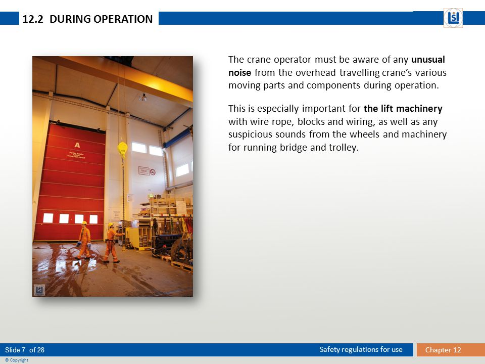 Slide 7 of 28 © Copyright Chapter 12 Safety regulations for use 12.2 DURING OPERATION The crane operator must be aware of any unusual noise from the overhead travelling crane's various moving parts and components during operation.