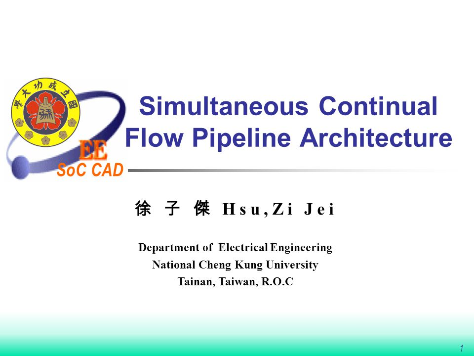 SoC CAD 1 Simultaneous Continual Flow Pipeline Architecture 徐 子 傑 Hsu,Zi Jei Department of Electrical Engineering National Cheng Kung University Taina