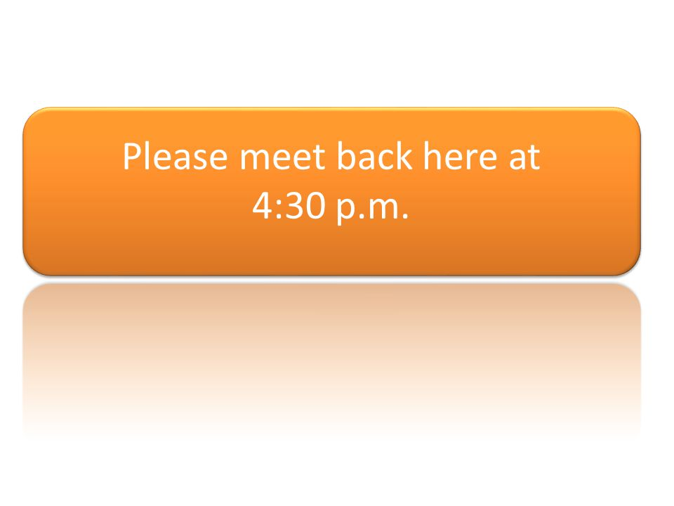 Please meet back here at 4:30 p.m.
