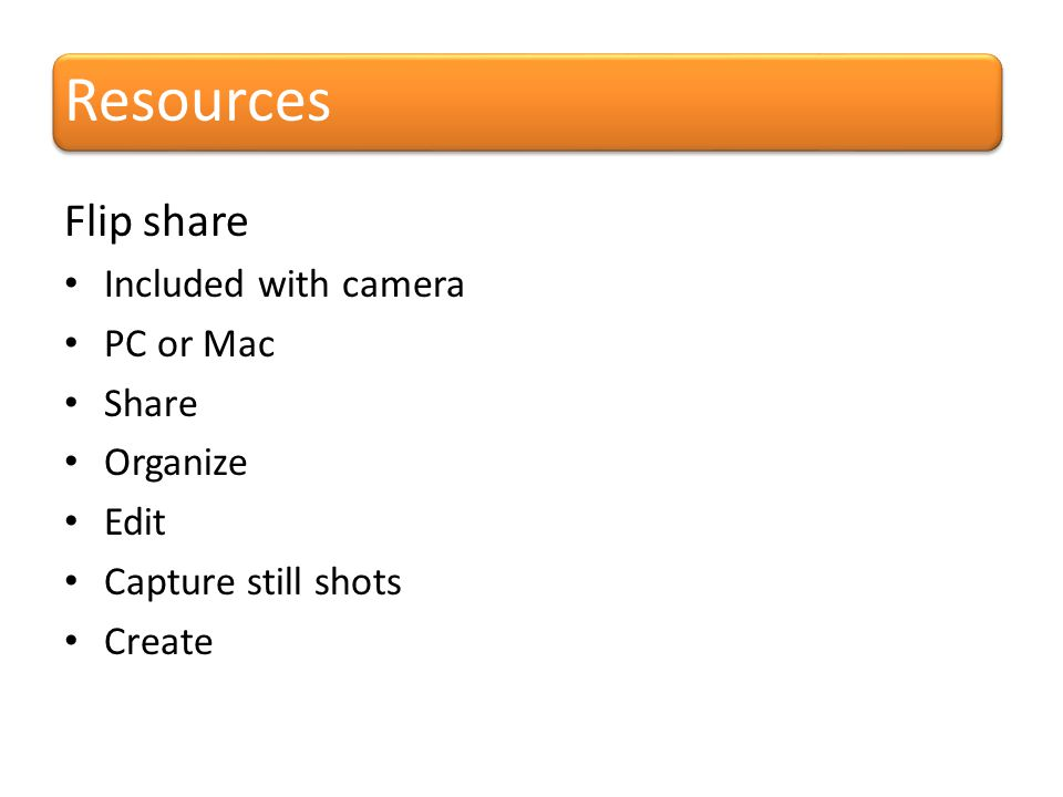 Resources Flip share Included with camera PC or Mac Share Organize Edit Capture still shots Create