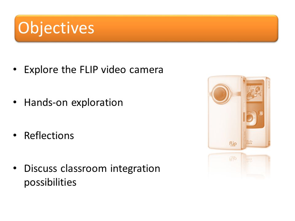 Objectives Explore the FLIP video camera Hands-on exploration Reflections Discuss classroom integration possibilities