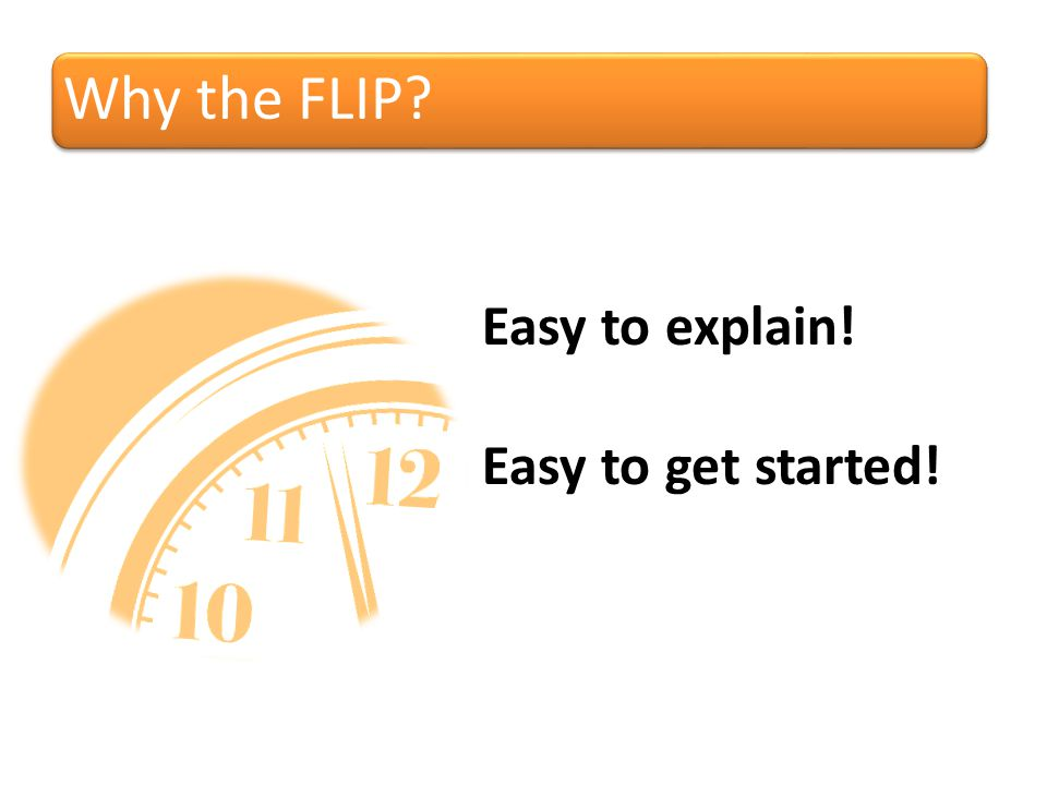 Why the FLIP Easy to explain! Easy to get started!