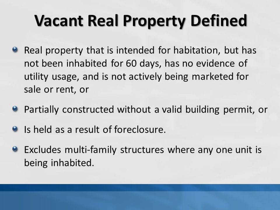Vacant Real Property Defined Real property that is intended for habitation, but has not been inhabited for 60 days, has no evidence of utility usage, and is not actively being marketed for sale or rent, or Partially constructed without a valid building permit, or Is held as a result of foreclosure.