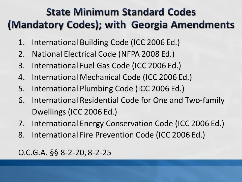 1.International Building Code (ICC 2006 Ed.) 2.National Electrical Code (NFPA 2008 Ed.) 3.International Fuel Gas Code (ICC 2006 Ed.) 4.International Mechanical Code (ICC 2006 Ed.) 5.International Plumbing Code (ICC 2006 Ed.) 6.International Residential Code for One and Two-family Dwellings (ICC 2006 Ed.) 7.International Energy Conservation Code (ICC 2006 Ed.) 8.International Fire Prevention Code (ICC 2006 Ed.) O.C.G.A.