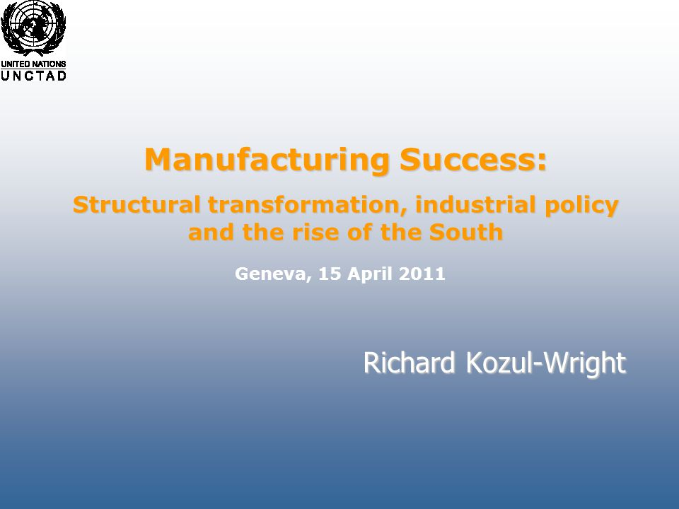 Richard Kozul-Wright Manufacturing Success: Structural transformation, industrial policy and the rise of the South Geneva, 15 April 2011