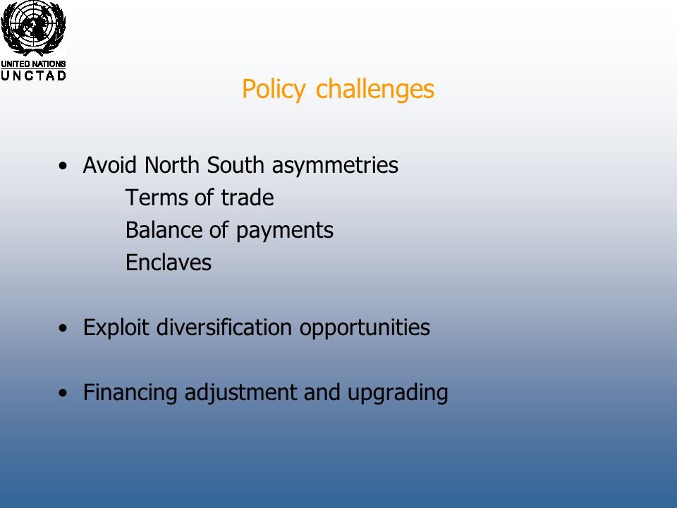 Policy challenges Avoid North South asymmetries Terms of trade Balance of payments Enclaves Exploit diversification opportunities Financing adjustment and upgrading