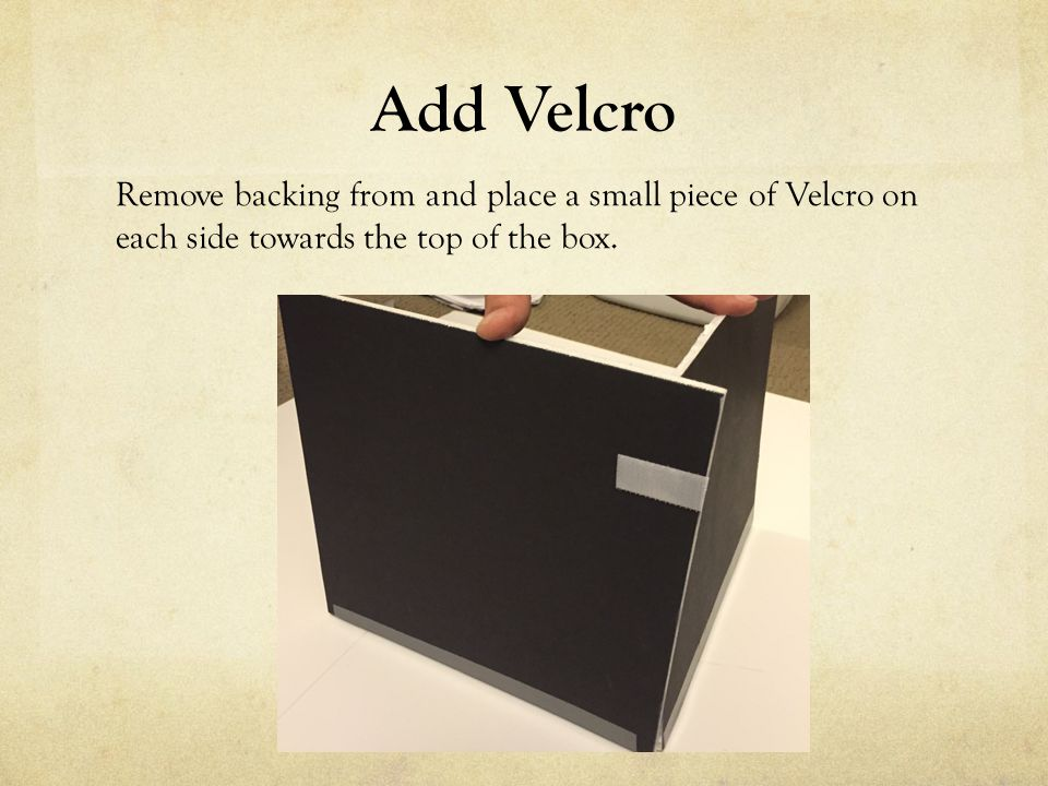 Add Velcro Remove backing from and place a small piece of Velcro on each side towards the top of the box.