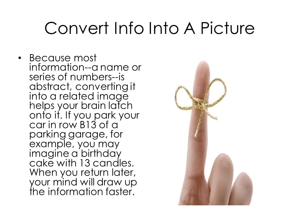 Convert Info Into A Picture Because most information--a name or series of numbers--is abstract, converting it into a related image helps your brain latch onto it.