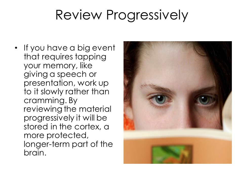 Review Progressively If you have a big event that requires tapping your memory, like giving a speech or presentation, work up to it slowly rather than cramming.