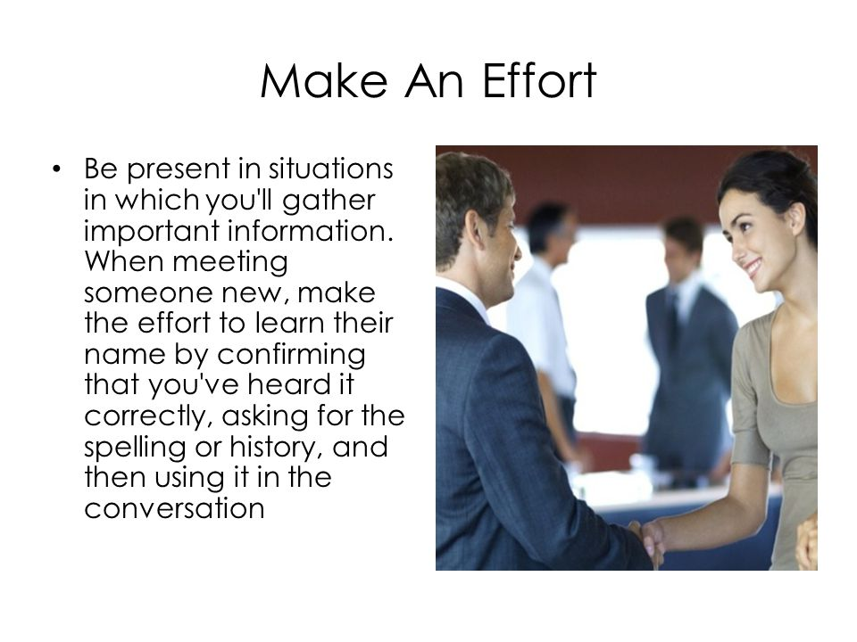Make An Effort Be present in situations in which you ll gather important information.